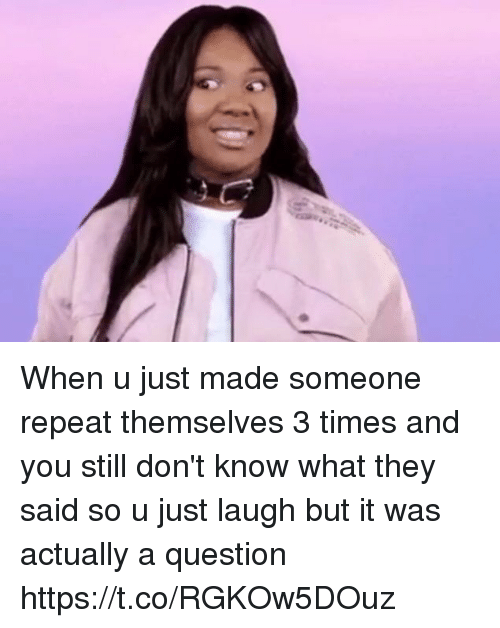 Relatable, Questions, and They: When u just made someone repeat themselves 3 times and you still don't know what they said so u just laugh but it was actually a question https://t.co/RGKOw5DOuz