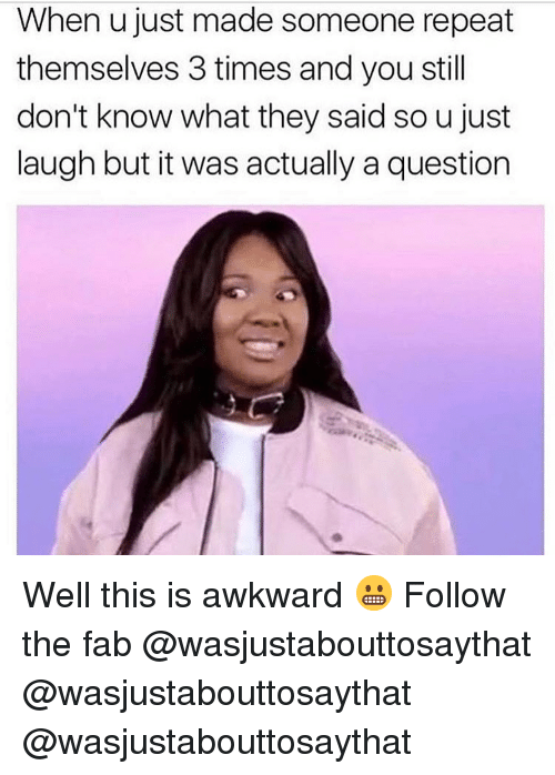 Just Laugh: When u just made someone repeat  themselves 3 times and you stil  don't know what they said so u just  laugh but it was actually a question Well this is awkward 😬 Follow the fab @wasjustabouttosaythat @wasjustabouttosaythat @wasjustabouttosaythat