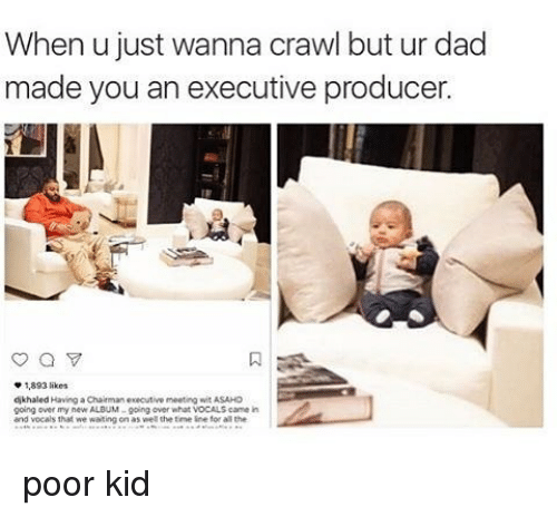 executions: When u just wanna crawl but ur dad  made you an executive producer.  1,893 likes  dikhaled Having a Chairman executive meeting wit ASAHO  going over my new ALBUM -going over what VOCALS camein  and vocals that we waiting on as well the time line for the poor kid