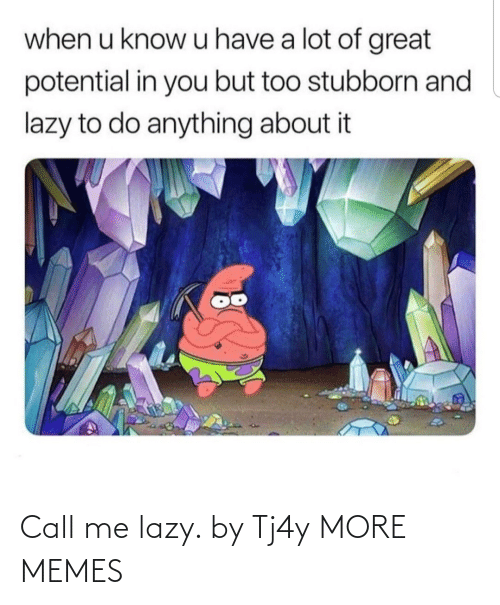 potential: when u know u have a lot of great  potential in you but too stubborn and  lazy to do anything about it Call me lazy. by Tj4y MORE MEMES