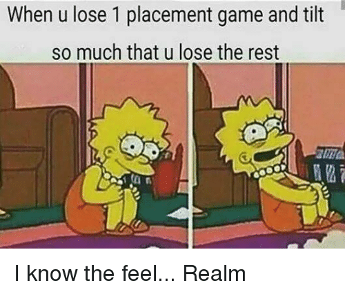 Tilting: When u lose 1 placement game and tilt  so much that u lose the rest I know the feel... Realm