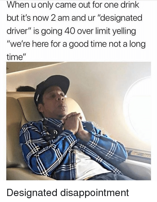 """Funny, Good, and Time: When u only came out for one drink  but it's now 2 am and ur """"designated  driver"""" is going 40 over limit yelling  """"we're here for a good time not a long  time"""" Designated disappointment"""