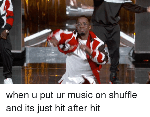 shuffling: when u put ur music on shuffle and its just hit after hit