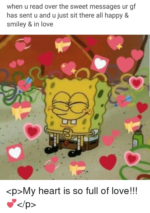 Love, Happy, and Heart: when u read over the sweet messages ur gf  has sent u and u just sit there all happy &  smiley & in love <p>My heart is so full of love!!! 💕</p>