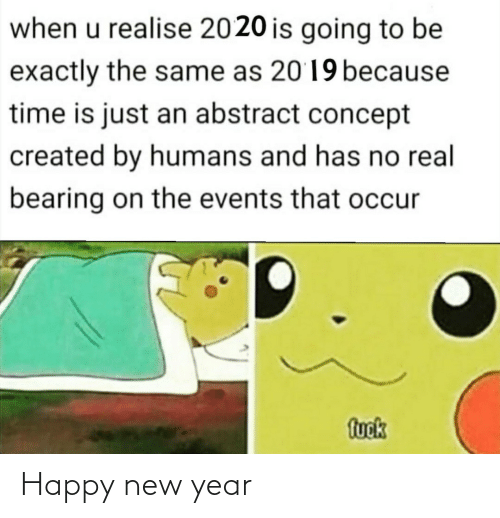 exactly: when u realise 2020 is going to be  exactly the same as 2019 because  time is just an abstract concept  created by humans and has no real  bearing on the events that occur  fuok Happy new year