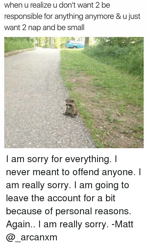 wanted 2: when u realize u don't want 2 be  responsible for anything anymore & ujust  want 2 nap and be small I am sorry for everything. I never meant to offend anyone. I am really sorry. I am going to leave the account for a bit because of personal reasons. Again.. I am really sorry. -Matt @_arcanxm