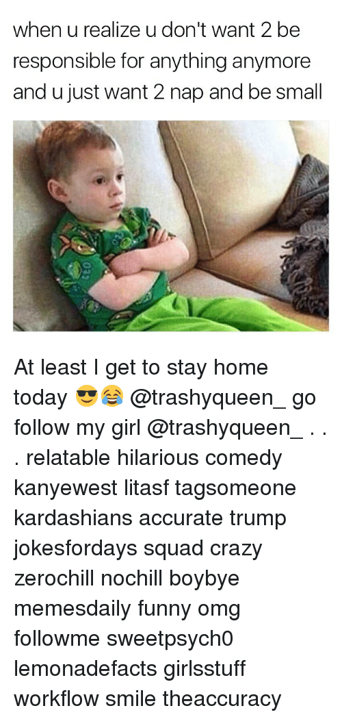 wanted 2: when u realize u don't want 2 be  responsible for anything anymore  and u just want 2nap and be small At least I get to stay home today 😎😂 @trashyqueen_ go follow my girl @trashyqueen_ . . . relatable hilarious comedy kanyewest litasf tagsomeone kardashians accurate trump jokesfordays squad crazy zerochill nochill boybye memesdaily funny omg followme sweetpsych0 lemonadefacts girlsstuff workflow smile theaccuracy