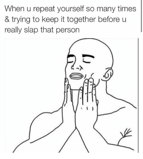 Repeating Yourself: When u repeat yourself so many times  & trying to keep it together before u  really slap that person  I