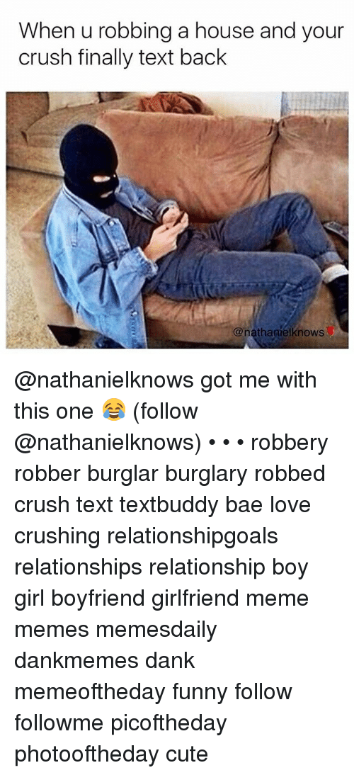 Bae, Crush, and Cute: When u robbing a house and your  crush finally text back  @nathagielknows @nathanielknows got me with this one 😂 (follow @nathanielknows) • • • robbery robber burglar burglary robbed crush text textbuddy bae love crushing relationshipgoals relationships relationship boy girl boyfriend girlfriend meme memes memesdaily dankmemes dank memeoftheday funny follow followme picoftheday photooftheday cute