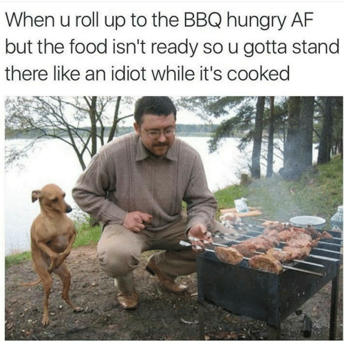 roll up: When u roll up to the BBQ hungry AF  but the food isn't ready so u gotta stand  there like an idiot while it's cooked