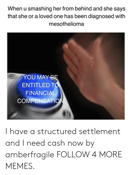 Dank, Memes, and Reddit: When u smashing her from behind and she says  that she or a loved one has been diagnosed with  mesothelioma  YOU MAY BĘ  ENTITLED TO  FINANCIAL  COMPENSATION I have a structured settlement and I need cash now by amberfragile FOLLOW 4 MORE MEMES.