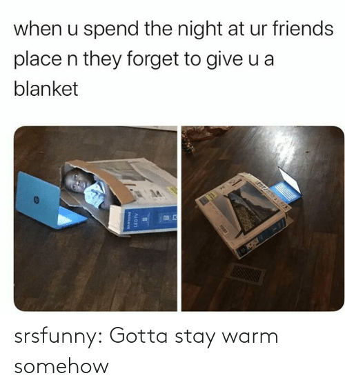 when u: when u spend the night at ur friends  place n they forget to give u a  blanket  EDT  LEDTV srsfunny:  Gotta stay warm somehow