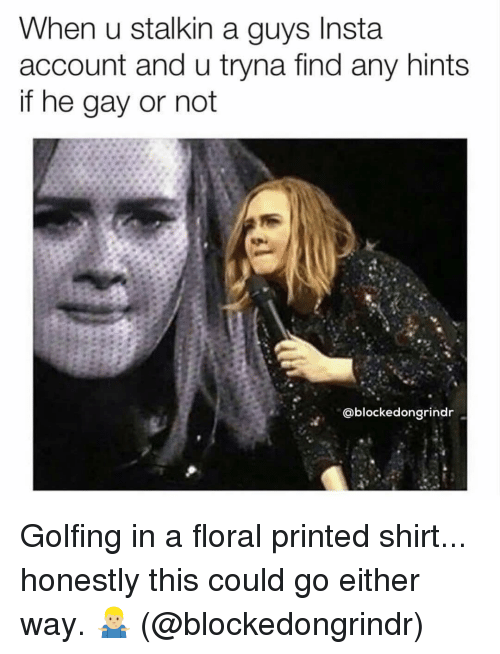 He Gay: When u stalkin a guys Insta  account and u tryna find any hints  if he gay or not  @blockedongrindr Golfing in a floral printed shirt... honestly this could go either way. 🤷🏼♂️ (@blockedongrindr)