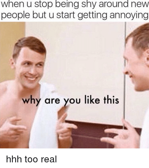 Memes, Why Are You Like This, and Annoying: when u stop being shy around new  people but u start getting annoying  why are you like this hhh too real