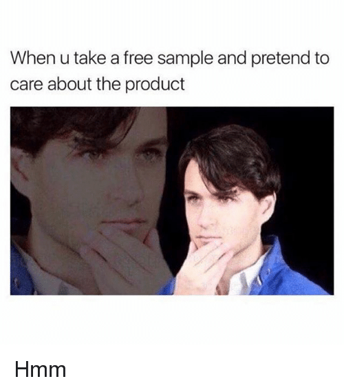 Pretend To Care: When u take a free sample and pretend to  care about the product Hmm