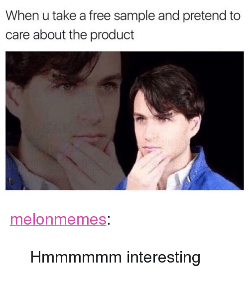 """Pretend To Care: When u take a free sample and pretend to  care about the product <p><a href=""""https://melonmemes.tumblr.com/post/162367400245/hmmmmmm-interesting"""" class=""""tumblr_blog"""" target=""""_blank"""">melonmemes</a>:</p>  <blockquote><p>Hmmmmmm interesting</p></blockquote>"""