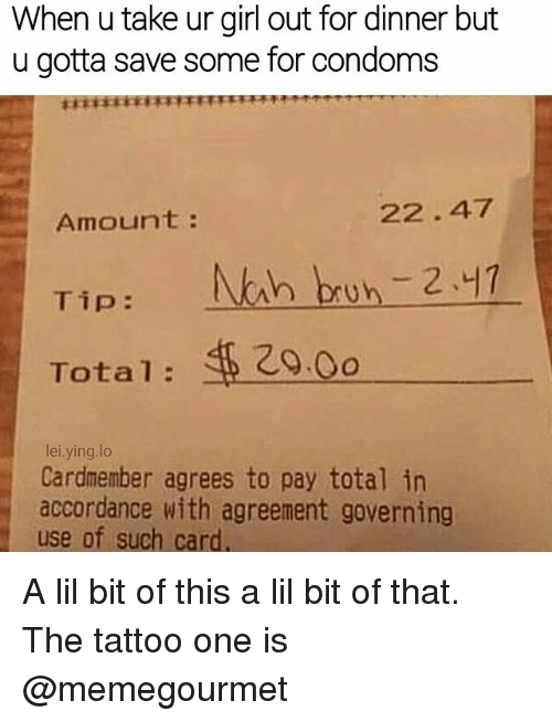 accordance: When u take ur girl out for dinner but  u gotta save some for condoms  Amount  Tip  NAh bun 2.47  Total  lei.ying.lo  Cardmember agrees to pay total in  accordance with agreement governing  use of such card A lil bit of this a lil bit of that. The tattoo one is @memegourmet