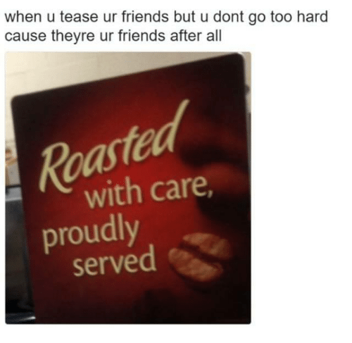 Friends, Humans of Tumblr, and All: when u tease ur friends but u dont go too hard  cause theyre ur friends after all  ed  Roa  proudly  with care  served