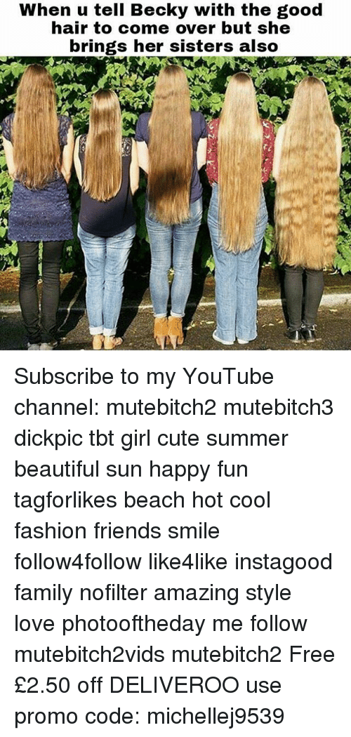 good hair: When u tell Becky with the good  hair to come over but she  brings her sisters also Subscribe to my YouTube channel: mutebitch2 mutebitch3 dickpic tbt girl cute summer beautiful sun happy fun tagforlikes beach hot cool fashion friends smile follow4follow like4like instagood family nofilter amazing style love photooftheday me follow mutebitch2vids mutebitch2 Free £2.50 off DELIVEROO use promo code: michellej9539