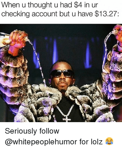 checking account: When u thought u had $4 in ur  checking account but u have $13.27: Seriously follow @whitepeoplehumor for lolz 😂