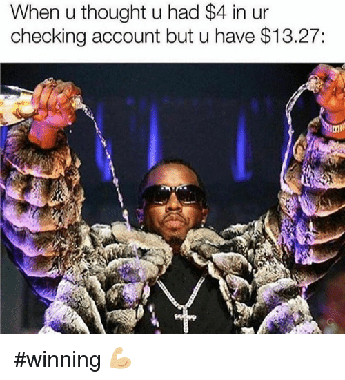 Memes, 🤖, and Account: When u thought u had $4 in ur  checking account but u have $13.27: #winning 💪🏼