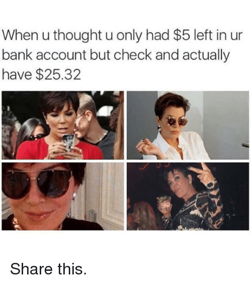 Memes, Bank, and Thought: When u thought u only had $5 left in ur  bank account but check and actually  have $25.32 Share this.