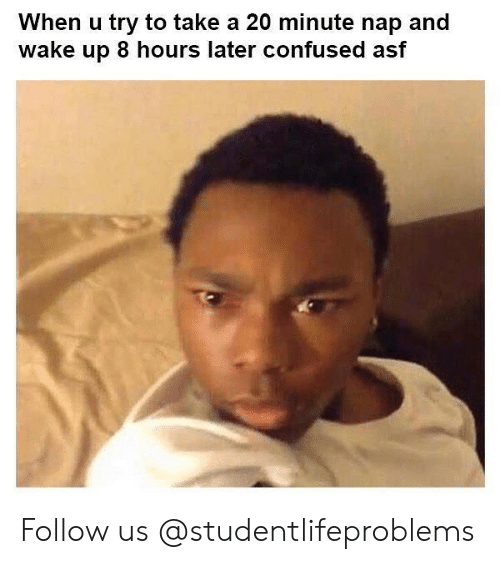 8 Hours Later: When u try to take a 20 minute nap and  wake up 8 hours later confused asf Follow us @studentlifeproblems