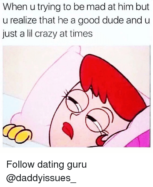 guru: When u trying to be mad at him but  u realize that he a good dude and u  just a lil crazy at times Follow dating guru @daddyissues_