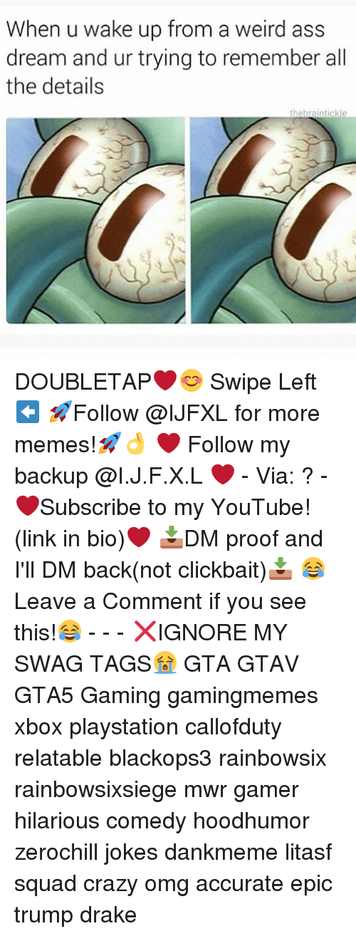 tickling: When u wake up from a weird ass  dream and ur trying to remember all  the details  the brain tickl DOUBLETAP❤️😊 Swipe Left⬅️ 🚀Follow @IJFXL for more memes!🚀👌 ❤️ Follow my backup @I.J.F.X.L ❤️ - Via: ? - ❤️Subscribe to my YouTube!(link in bio)❤️ 📥DM proof and I'll DM back(not clickbait)📥 😂Leave a Comment if you see this!😂 - - - ❌IGNORE MY SWAG TAGS😭 GTA GTAV GTA5 Gaming gamingmemes xbox playstation callofduty relatable blackops3 rainbowsix rainbowsixsiege mwr gamer hilarious comedy hoodhumor zerochill jokes dankmeme litasf squad crazy omg accurate epic trump drake