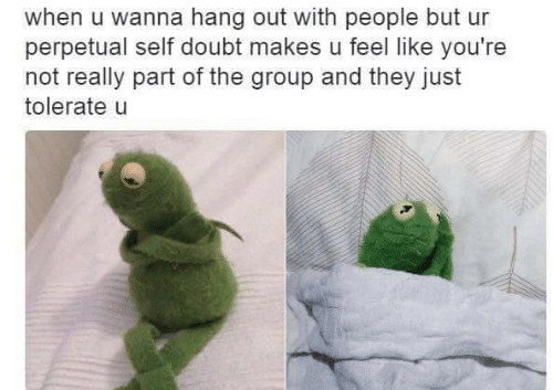 hang out: when u wanna hang out with people but ur  perpetual self doubt makes u feel like you're  not really part of the group and they just  tolerate u