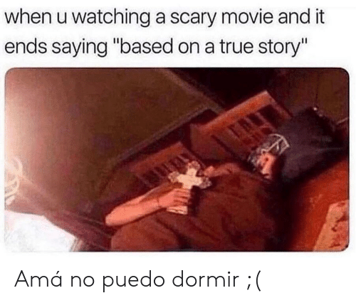 "True, Movie, and True Story: when u watching a scary movie and it  ends saying ""based on a true story"" Amá no puedo dormir ;("