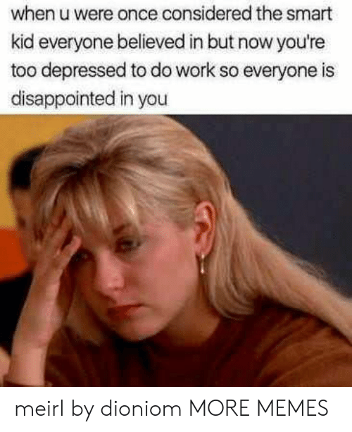 Smartly: when u were once considered the smart  kid everyone believed in but now you're  too depressed to do work so everyone is  disappointed in you meirl by dioniom MORE MEMES