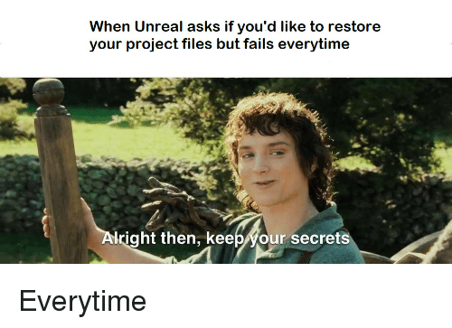 Asks, Unreal, and Project: When Unreal asks if you'd like to restore  your project files but fails everytime  lright then, keepyour secrets Everytime