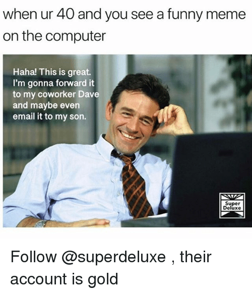 Funny, Meme, and Computer: when ur 40 and you see a funny meme  on the computer  Haha! This is great.  I'm gonna forward it  to my coworker Dave  and maybe even  email it to my son.  Super  Deluxe Follow @superdeluxe , their account is gold