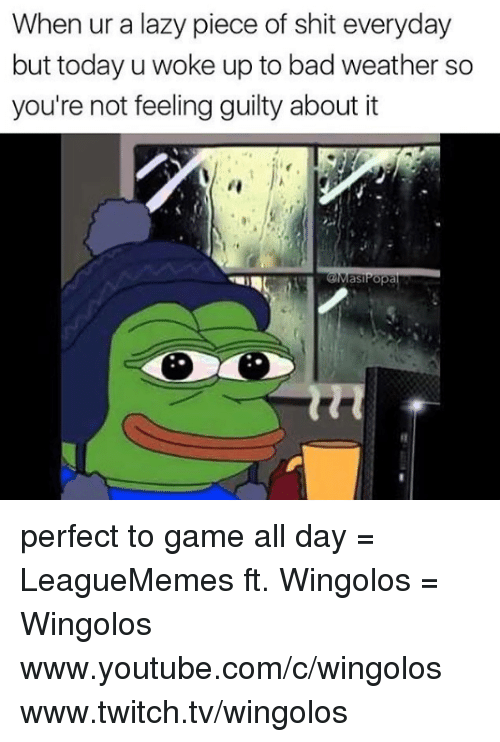 Pieces Of Shits: When ur a lazy piece of shit everyday  but today u woke up to bad weather so  you're not feeling guilty about it  as perfect to game all day  = LeagueMemes ft. Wingolos =  Wingolos www.youtube.com/c/wingolos www.twitch.tv/wingolos