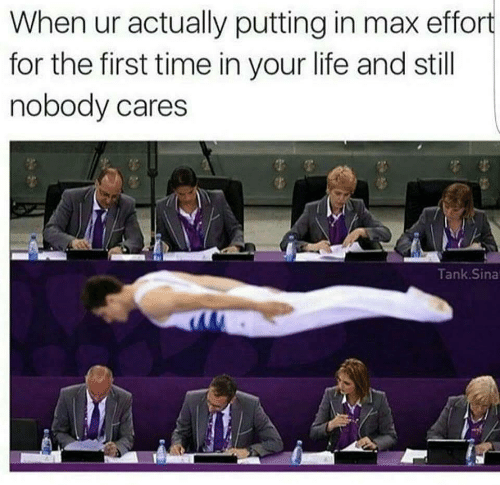 Life, Sina, and Time: When ur actually putting in max effort  for the first time in your life and still  nobody cares  Tank Sina