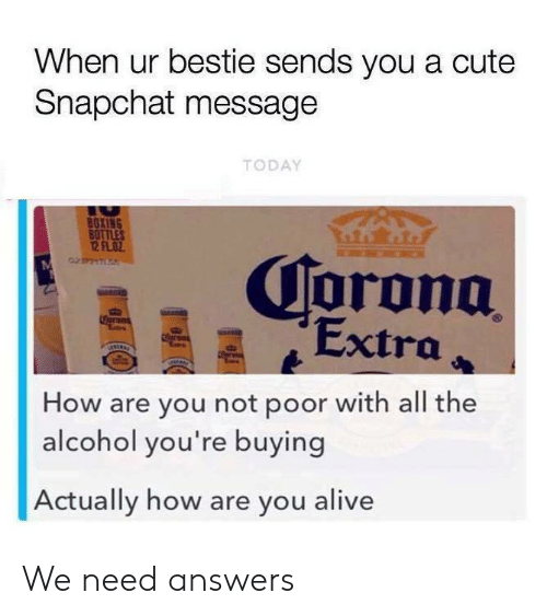 bestie: When ur bestie sends you a cute  Snapchat message  TODAY  BOXING  BOTTLES  12 FLOZ  Corona  Extra  Coran  er  How are you not poor with all the  alcohol you're buying  Actually how are you alive We need answers