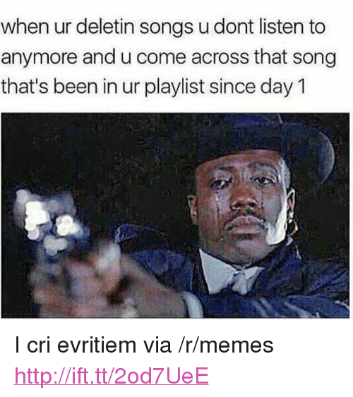 """I Cri: when ur deletin songs u dont listen to  anymore and u come across that song  that's been in ur playlist since day 1 <p>I cri evritiem via /r/memes <a href=""""http://ift.tt/2od7UeE"""">http://ift.tt/2od7UeE</a></p>"""