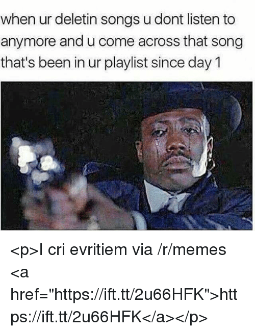 """Cri: when ur deletin songs u dont listen to  anymore and u come across that song  that's been in ur playlist since day 1 <p>I cri evritiem via /r/memes <a href=""""https://ift.tt/2u66HFK"""">https://ift.tt/2u66HFK</a></p>"""