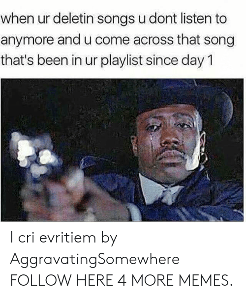 Cri: when ur deletin songs u dont listen to  anymore and u come across that song  that's been in ur playlist since day 1 I cri evritiem by AggravatingSomewhere FOLLOW HERE 4 MORE MEMES.