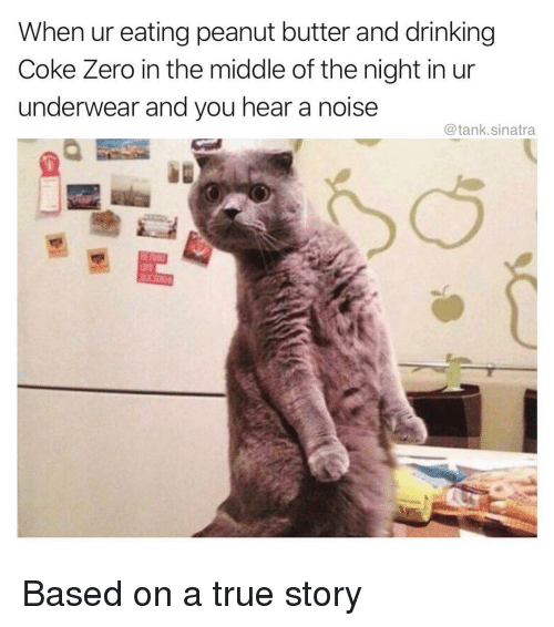 Drinking, Funny, and True: When ur eating peanut butter and drinking  Coke Zero in the middle of the night in ur  underwear and you hear a noise  @tank.sinatra  熙 Based on a true story