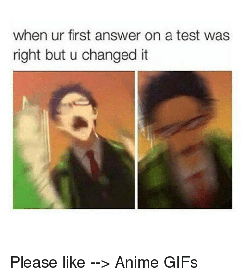 Gif, Memes, and Gifs: when ur first answer on a test was  right but u changed it Please like --> Anime GIFs