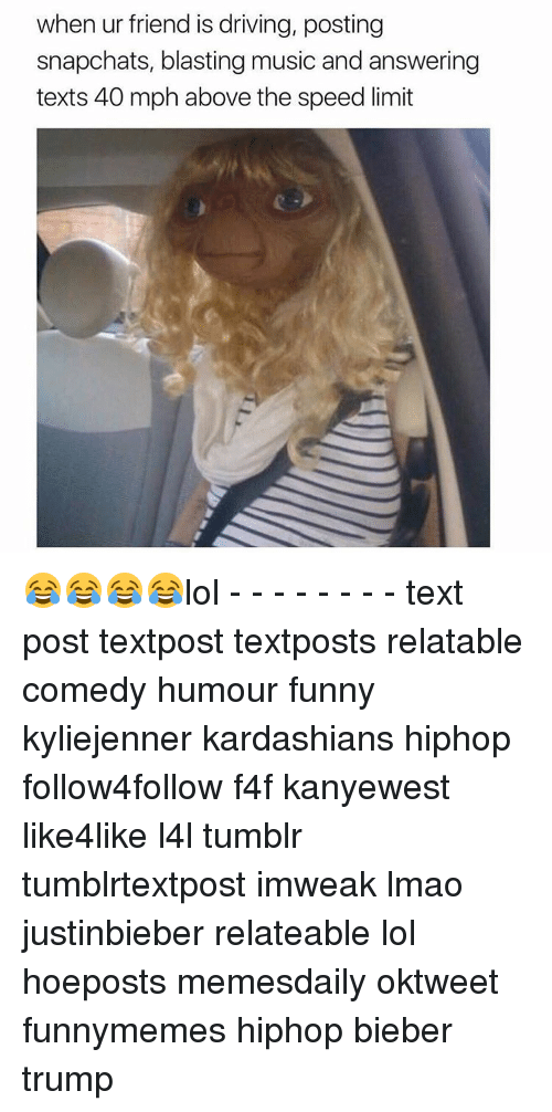 Lol Texts: when ur friend is driving, posting  snapchats, blasting music and answering  texts 40 mph above the speed limit 😂😂😂😂lol - - - - - - - - text post textpost textposts relatable comedy humour funny kyliejenner kardashians hiphop follow4follow f4f kanyewest like4like l4l tumblr tumblrtextpost imweak lmao justinbieber relateable lol hoeposts memesdaily oktweet funnymemes hiphop bieber trump