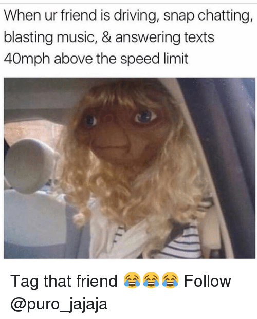 Driving, Memes, and Music: When ur friend is driving, snap chatting,  blasting music, & answering texts  40mph above the speed limit Tag that friend 😂😂😂 Follow @puro_jajaja