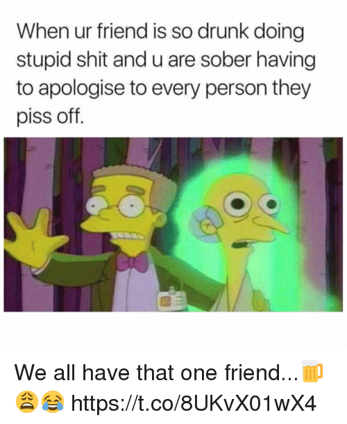 So Drunk: When ur friend is so drunk doing  stupid shit and u are sober having  to apologise to every person they  piss off. We all have that one friend...🍺😩😂 https://t.co/8UKvX01wX4
