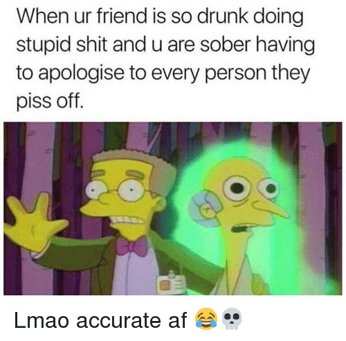 Af, Drunk, and Funny: When ur friend is so drunk doing  stupid shit and u are sober having  to apologise to every person they  piss off. Lmao accurate af 😂💀