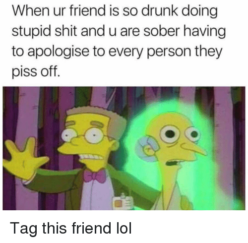 So Drunk: When ur friend is so drunk doing  stupid shit and u are sober having  to apologise to every person they  piss off. Tag this friend lol