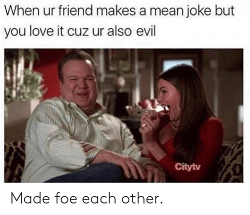 Dank, Love, and Mean: When ur friend makes a mean joke but  you love it cuz ur also evil  Citytv Made foe each other.
