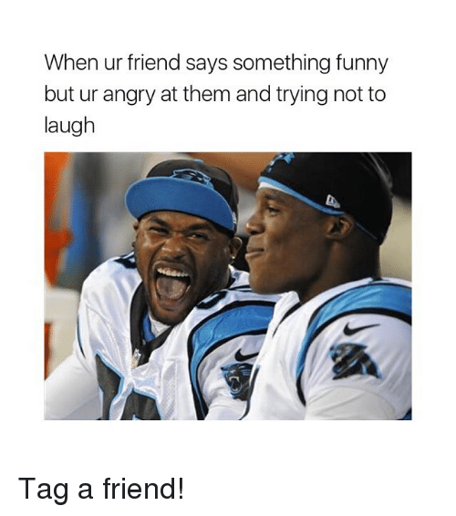 try not to laugh: When ur friend says something funny  but ur angry at them and trying not to  laugh Tag a friend!