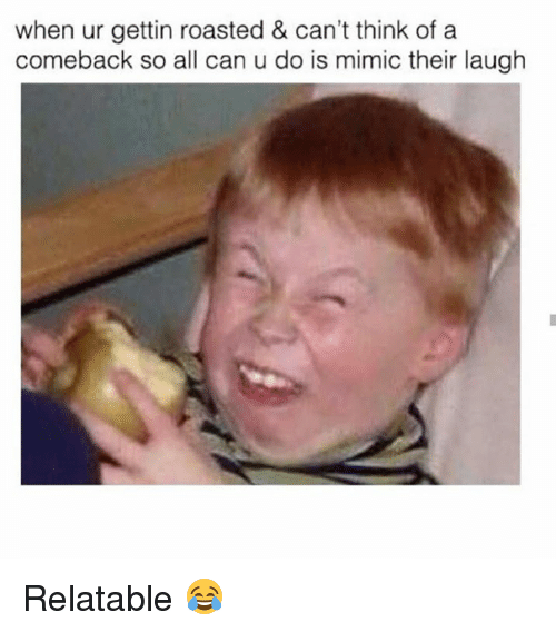 Mimicer: when ur gettin roasted & can't think of a  comeback so all can u do is mimic their laugh Relatable 😂